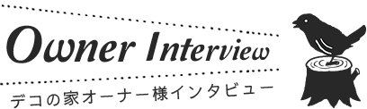 Owner Interview デコの家オーナー様インタビュー