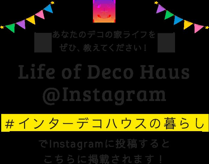 あなたのデコの家ライフをぜひ、教えてください! Life of Deco Haus@Instagram #インターデコハウスでInstagramに投稿するとこちらに掲載されます!